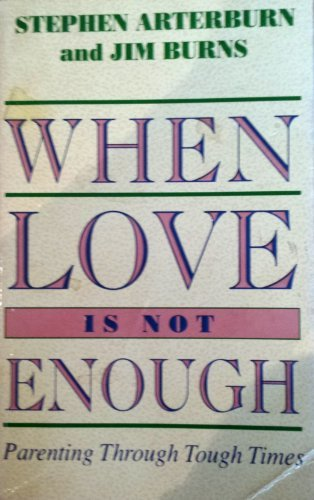 When Love is Not Enough: Parenting Through Tough Times (0850095751) by Stephen Arterburn; Jim Burns