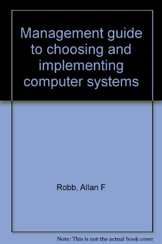 Management Guide to Choosing and Implementing Computer Systems: Allan F Robb