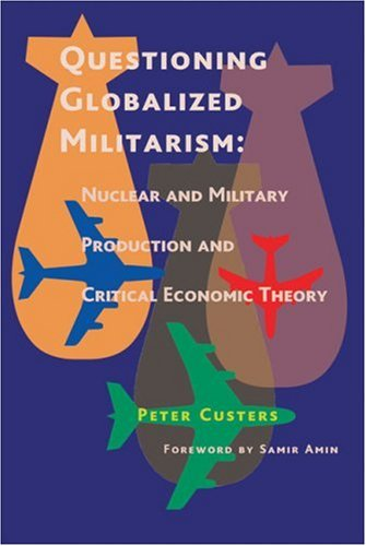 Questioning Globalized Militarism: Nuclear and Military Production and Critical Economic Theory (9780850365955) by Peter Custers