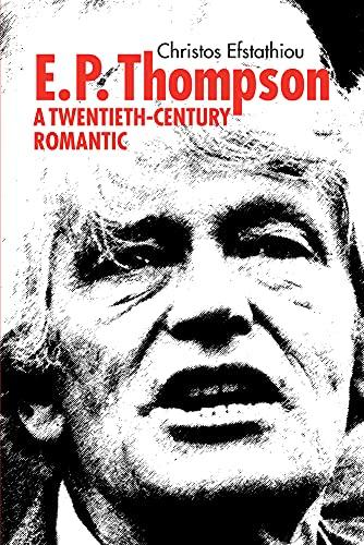 E. P. Thompson: A Twentieth-Century Romantic (Hardback): Christos Efstathiou