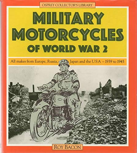 Military motorcycles of World War 2: All makes from Europe, Russia, Japan, and the USA, 1939-1945 (Osprey collector's library) (9780850456189) by Bacon, Roy Hunt