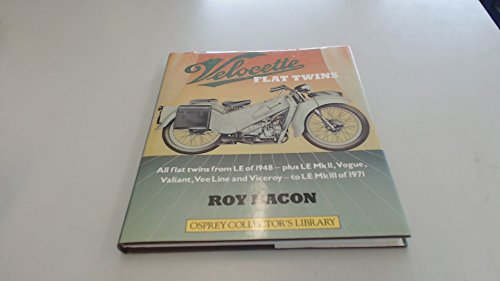 Velocette flat twins: All flat twins from LE of 1948, plus LE MkII, Vogue, Valiant, Vee Line, and Viceroy, to LE MkIII of 1971 (Osprey collector's library) (9780850456325) by Bacon, Roy Hunt