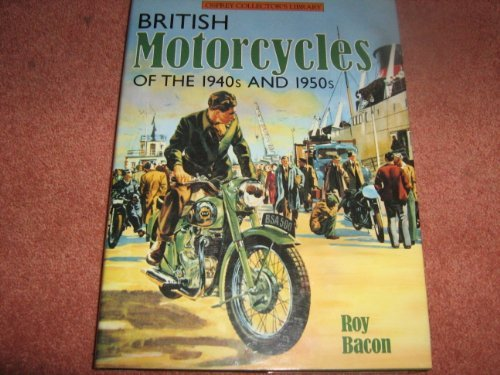 British Motorcycles of the 1940's and 50's (Osprey Collector's Library) (9780850458565) by Bacon, Roy