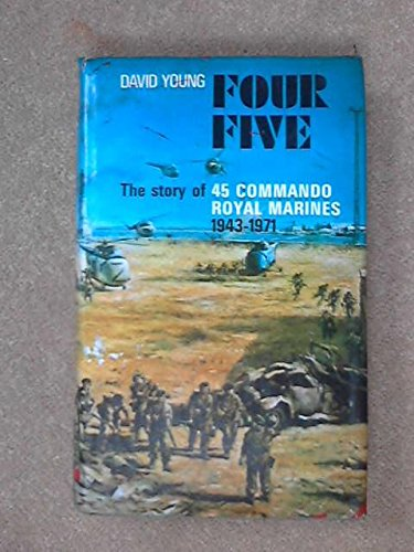 Four Five: The Story of 45 Commando Royal Marines, 1943-71: Young, David