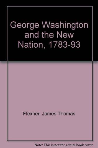 George Washington and the New Nation, 1783-93: James Thomas Flexner