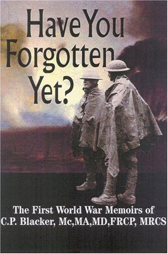HAVE YOU FORGOTTEN YET : THE 1ST WORLD WAR MEMOIRS OF C.P. BLACKER: Blacker, C. P./ Blacker, John