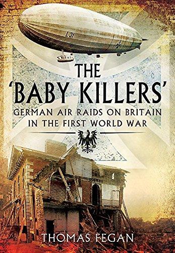 The 'Baby Killers'; German Air Raids on Britain in the First World War: Fegan, Thomas