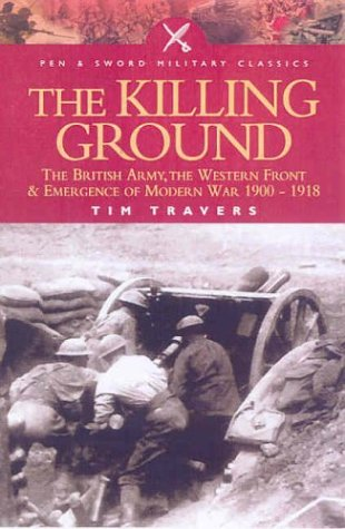 9780850529647: The Killing Ground: the British Army, the Western Front and the Emergence of Modern Warfare, 1900-1918 (Pen & Sword Military Classics): The British ... Front and Emergency of Modern War 1900-1918
