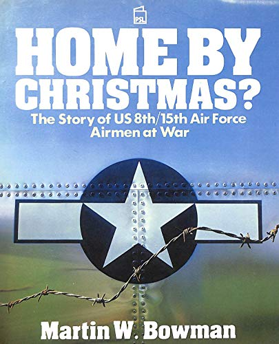 Home by Christmas? : the Story of U. S. 8th / 15th Airmen At War: Bowman, Martin W.