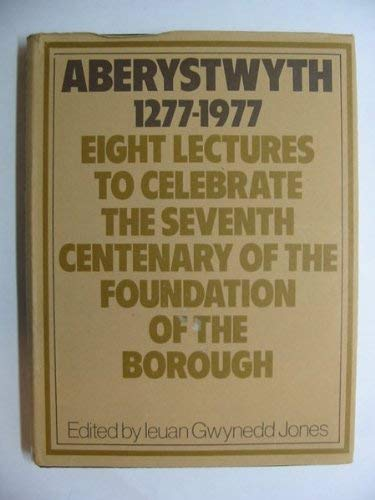 Aberystwyth 1277-1977: Eight Lectures to Celebrate the Seventh Centenary of the Foundation of the...
