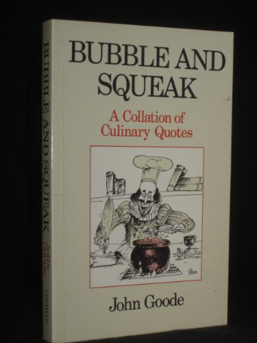 BUBBLE AND SQUEAK A Collation of Culinary Quotes Ranging from the Sardonic to the Didactic the Su...