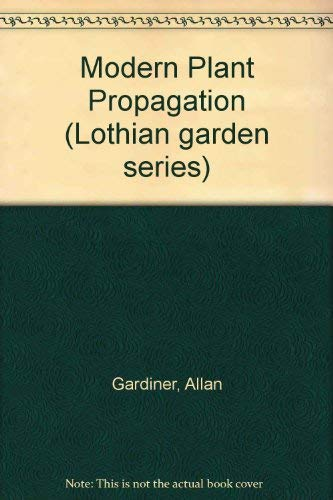 Modern Plant Propagation: A Complete Guide to Successful Propagation for the Home and Professiona...