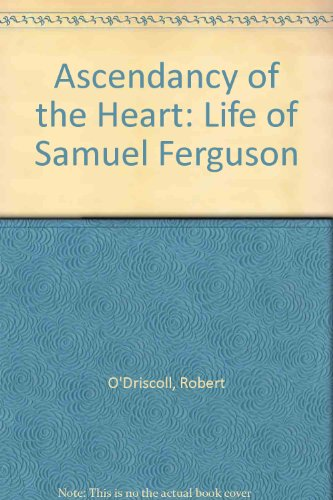 Ascendancy of the Heart: Life of Samuel Ferguson (0851053173) by Robert O'Driscoll