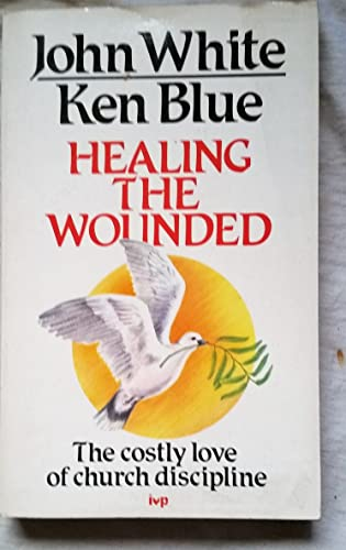 Healing The Wounded - The Costly Love Of Church Discipline: JOHN WHITE, KEN BLUE'