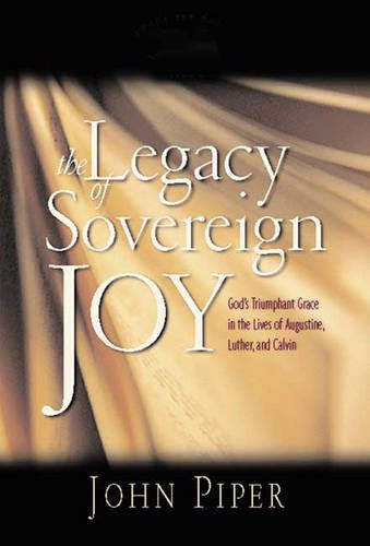 The Legacy of Sovereign Joy: God's Triumphant Grace in the Lives of Augustine, Luther and Calvin (0851119794) by John Piper