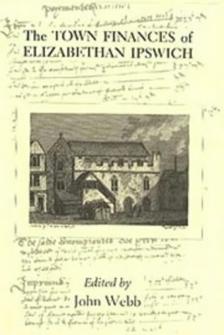 The Town Finances of Elizabethan Ipswich Select Treasurers' and Chamberlains' Accounts (...