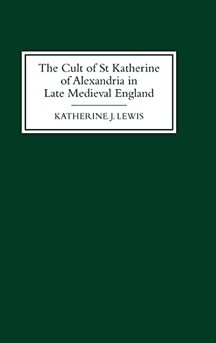 The Cult of St. Katherine of Alexandria in Late Medieval England: Katherine J. Lewis