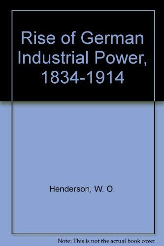 The Rise of German Industrial Power 1834-1914.: Henderson, William Otto