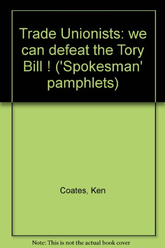 Trade Unionists: we can defeat the Tory Bill! (Spokesman pamphlet no. 11) (0851240070) by Coates, Ken
