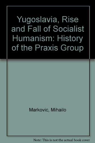 9780851241302: Yugoslavia, Rise and Fall of Socialist Humanism: History of the Praxis Group
