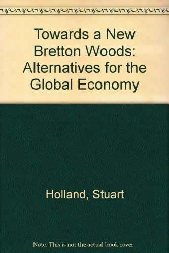 Towards a New Bretton Woods: Alternatives for the Global Economy: Holland, Stuart.
