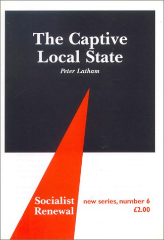 9780851246512: The Captive Local State: Local Democracy Under Siege (Socialist Renewal, 6)