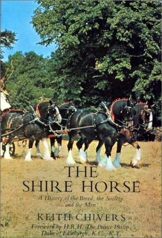 The Shire Horse: A History of the Breed, the Society and the Men: Chivers, Keith