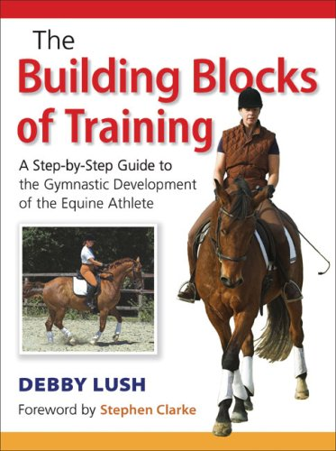 The Building Blocks of Training: A Step-By-Step Guide to the Gymnastic Development of the Equine ...