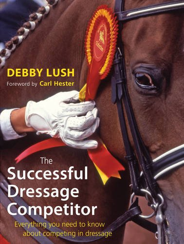 The Successful Dressage Competitor: Everything You Need to Know About Competing in Dressage: Lush, ...