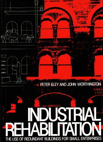 Industrial Rehabilitation: The Use of Redundant Buildings: Eley, Peter and