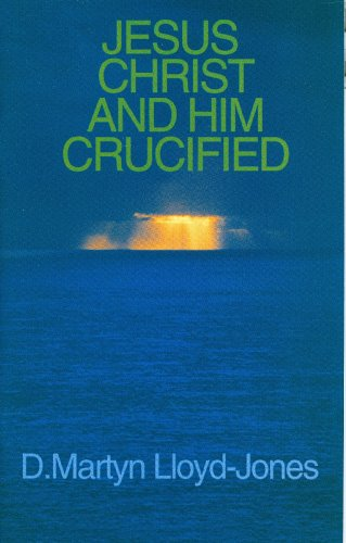 Jesus Christ and Him Crucified (0851517803) by David Martyn Lloyd-Jones