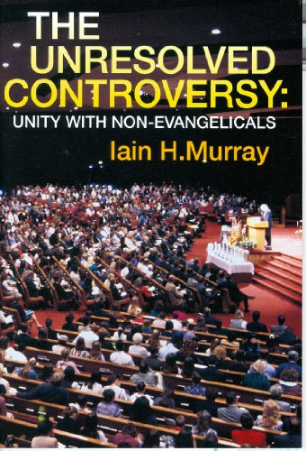Unresolved Controversy: Unity With Non-Evangelicals (0851518109) by Iain H. Murray