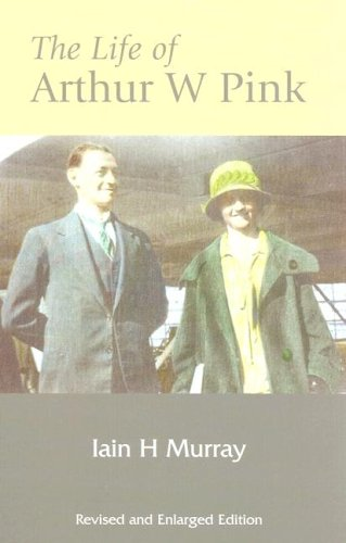 Life of Arthur W Pink (Revised and Enlarged Edition): Ian H. Murray