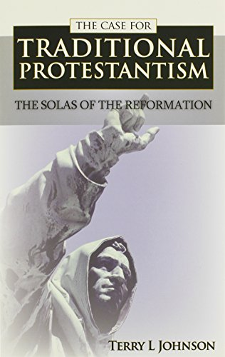 Case for Traditional Protestantism: The Solas of the Reformation: Terry L. Johnson