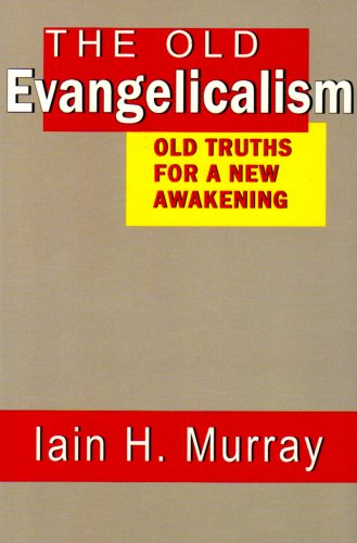 The Old Evangelicalism: Old Truths for a New Awakening (0851519016) by Iain H. Murray