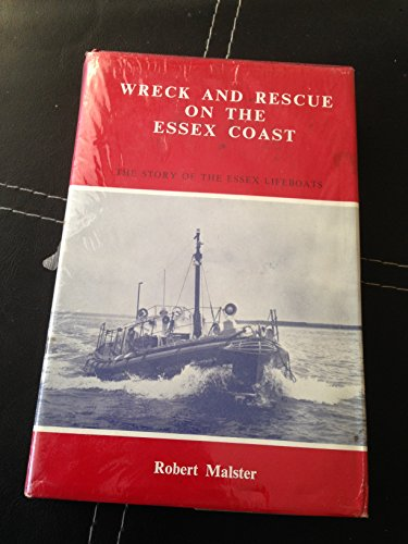 Wreck and Rescue on the Essex Coast: The Story of the Essex Lifeboats.: Robert Malster.