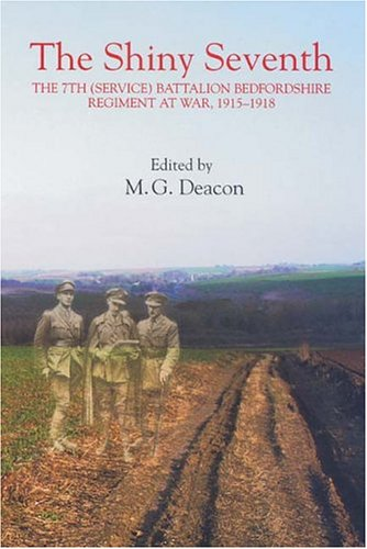 The Shiny Seventh: The 7th (Service) Battalion Bedfordshire Regiment at War, 1915-1918 (...