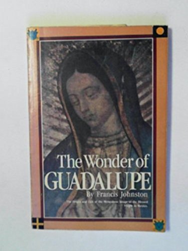 Wonder of Guadalupe: The Origin and Cult of the Miraculous Image of the Blessed Virgin in Mexico: ...