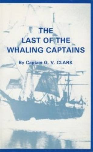 The Last of the Whaling Captains: Clark, G. V.