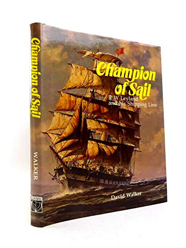 Champion of Sail: R. W. Leyland and his Shipping Line.: David Walker.
