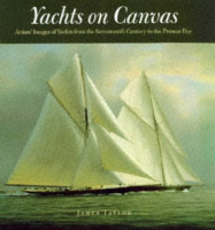 Yachts on Canvas: Artists' Images of Yachts from the Seventeenth Century to the: Taylor James