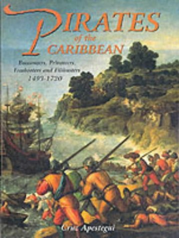 Pirates of the Caribbean: Buccaneers, Privateers and Freebooters 1493-1720: Apestegui, Cruz