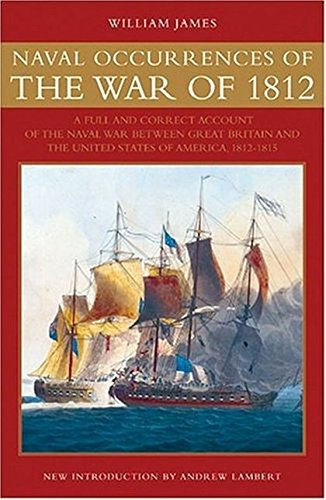 Naval Occurrences of the War of 1812: A Full and Correct Account of the Naval War between Great B...