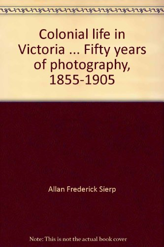 Colonial Life in Victoria: fifty years of photography 1855-1905
