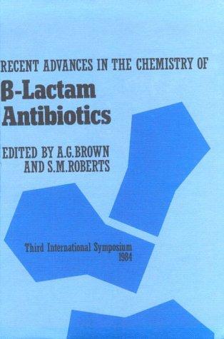 Recent Advances in the Chemistry of B-Lactam Antibiotics (Third International Symposium, 1984): ...