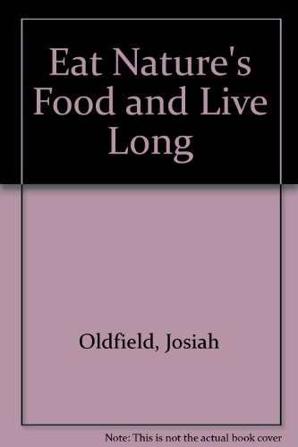 Eat Nature's Food and Live Long: Oldfield, Josiah