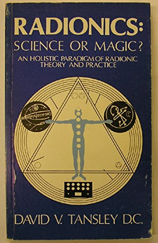 Radionics: Science or Magic? An Holistic Paradigm of Radionic Theory and Practice