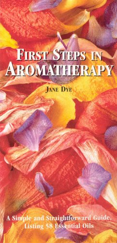 First Steps in Aromatherapy: Dye, Jane