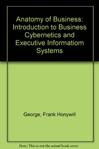 Anatomy of Business: Introduction to Business Cybernetics: George, Frank Honywill