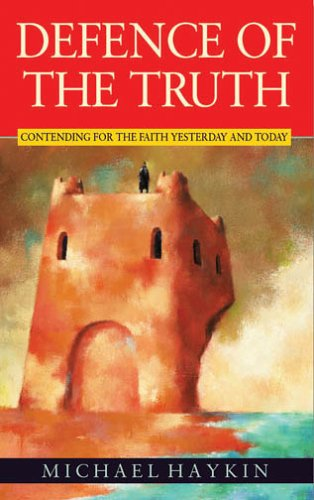 Defence of the Truth: Contending for the Faith Yesterday and Today: Haykin, Michael